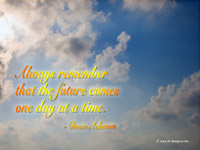 Always remember that the future comes one day at a time.- Dean Acheson