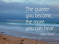 """The quieter you become, the more you can hear.""― Ram Dass"