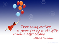 """Your imagination is your preview of life's coming attractions.""-Albert Einstein"