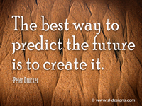 The best way to predict the future is to create it. -Peter Drucker