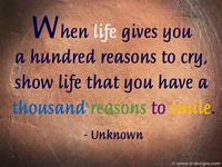 When life gives you a hundred reasons to cry, show life that you have a thousand reasons to smile. - Unknown