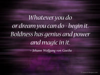 Whatever you do or dream you can do - begin it. Boldness has genius and power and magic in it.